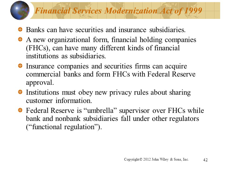 42 Financial Services Modernization Act of 1999 Banks can have securities and insurance subsidiaries. A new organizational form, financial holding com