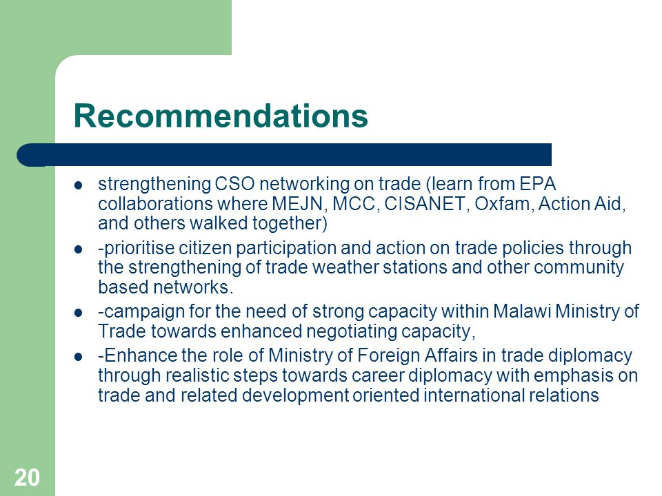 20 Recommendations strengthening CSO networking on trade (learn from EPA collaborations where MEJN, MCC, CISANET, Oxfam, Action Aid, and others walked together) -prioritise citizen participation and action on trade policies through the strengthening of trade weather stations and other community based networks.