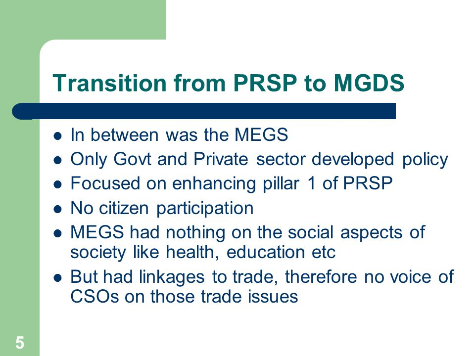 5 Transition from PRSP to MGDS In between was the MEGS Only Govt and Private sector developed policy Focused on enhancing pillar 1 of PRSP No citizen participation MEGS had nothing on the social aspects of society like health, education etc But had linkages to trade, therefore no voice of CSOs on those trade issues