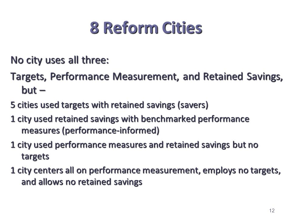 8 Reform Cities No city uses all three: Targets, Performance Measurement, and Retained Savings, but – 5 cities used targets with retained savings (savers) 1 city used retained savings with benchmarked performance measures (performance-informed) 1 city used performance measures and retained savings but no targets 1 city centers all on performance measurement, employs no targets, and allows no retained savings 12