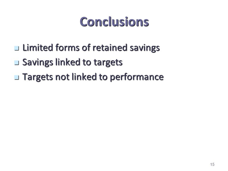 Conclusions Limited forms of retained savings Limited forms of retained savings Savings linked to targets Savings linked to targets Targets not linked to performance Targets not linked to performance 15