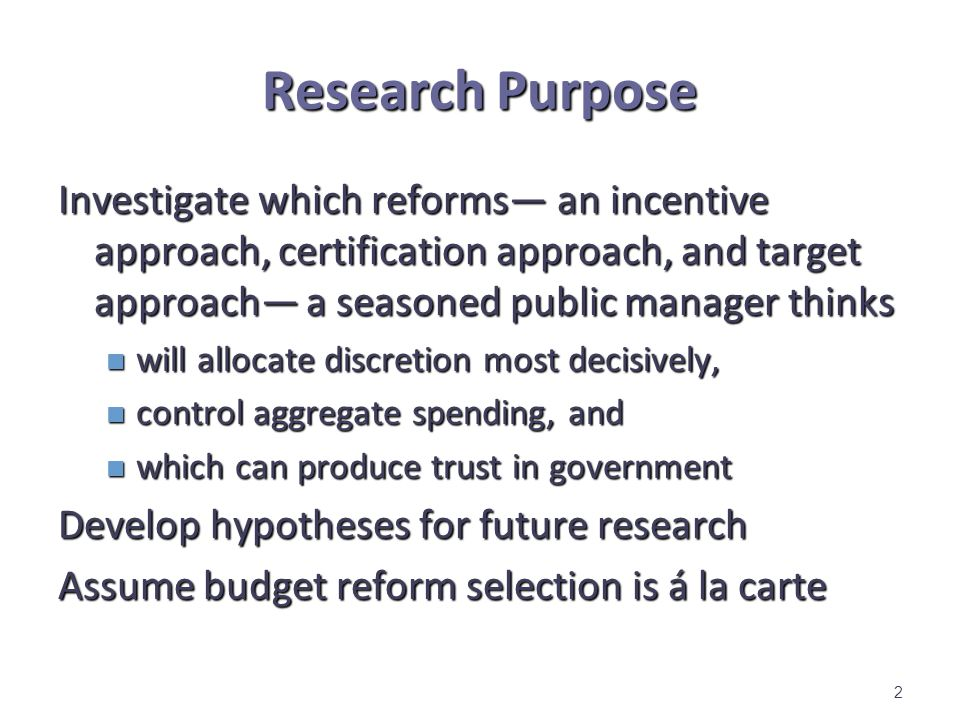 Research Purpose Investigate which reforms an incentive approach, certification approach, and target approach a seasoned public manager thinks will allocate discretion most decisively, will allocate discretion most decisively, control aggregate spending, and control aggregate spending, and which can produce trust in government which can produce trust in government Develop hypotheses for future research Assume budget reform selection is á la carte 2