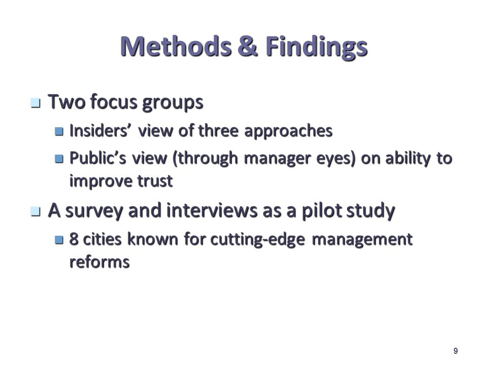 Methods & Findings Two focus groups Two focus groups Insiders view of three approaches Insiders view of three approaches Publics view (through manager eyes) on ability to improve trust Publics view (through manager eyes) on ability to improve trust A survey and interviews as a pilot study A survey and interviews as a pilot study 8 cities known for cutting-edge management reforms 8 cities known for cutting-edge management reforms 9