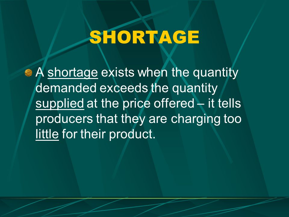 SHORTAGE A shortage exists when the quantity demanded exceeds the quantity supplied at the price offered – it tells producers that they are charging t