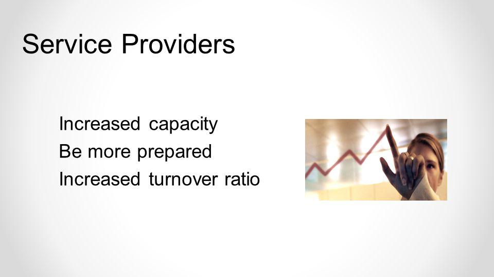 Increased capacity Be more prepared Increased turnover ratio Service Providers