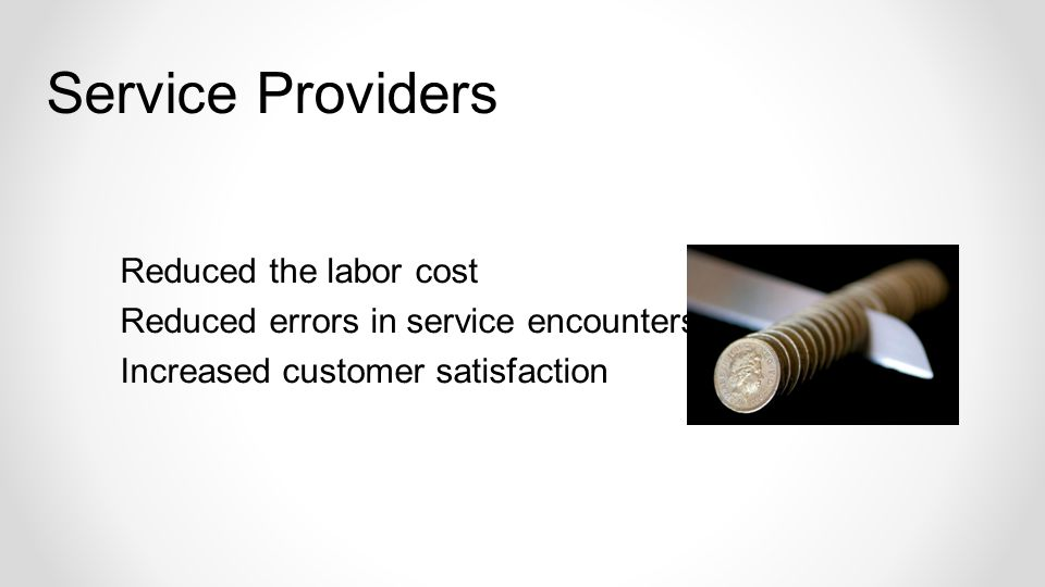 Reduced the labor cost Reduced errors in service encounters Increased customer satisfaction Service Providers