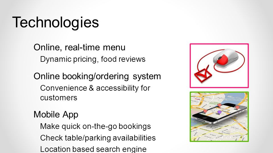 Technologies Online, real-time menu Dynamic pricing, food reviews Online booking/ordering system Convenience & accessibility for customers Mobile App Make quick on-the-go bookings Check table/parking availabilities Location based search engine