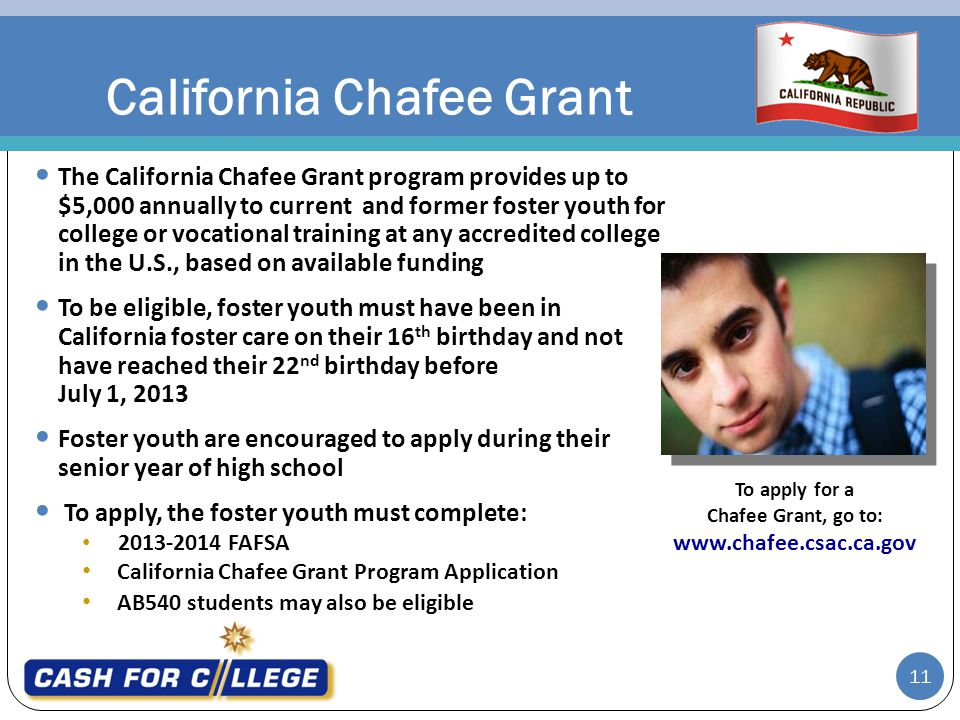 California Chafee Grant The California Chafee Grant program provides up to $5,000 annually to current and former foster youth for college or vocational training at any accredited college in the U.S., based on available funding To be eligible, foster youth must have been in California foster care on their 16 th birthday and not have reached their 22 nd birthday before July 1, 2013 Foster youth are encouraged to apply during their senior year of high school To apply, the foster youth must complete: 2013-2014 FAFSA California Chafee Grant Program Application AB540 students may also be eligible To apply for a Chafee Grant, go to: www.chafee.csac.ca.gov 11