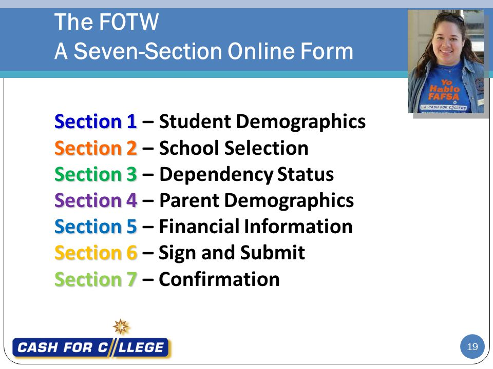 Section 1 Section 1 –Student Demographics Section 2 Section 2 –School Selection Section 3 Section 3 –Dependency Status Section 4 Section 4 –Parent Demographics Section 5 Section 5 – Financial Information Section 6 Section 6 – Sign and Submit Section 7 Section 7 – Confirmation The FOTW A Seven-Section Online Form 19