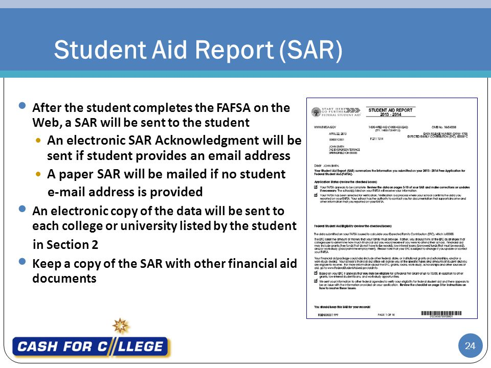 24 After the student completes the FAFSA on the Web, a SAR will be sent to the student An electronic SAR Acknowledgment will be sent if student provides an email address A paper SAR will be mailed if no student e-mail address is provided An electronic copy of the data will be sent to each college or university listed by the student in Section 2 Keep a copy of the SAR with other financial aid documents Student Aid Report (SAR)