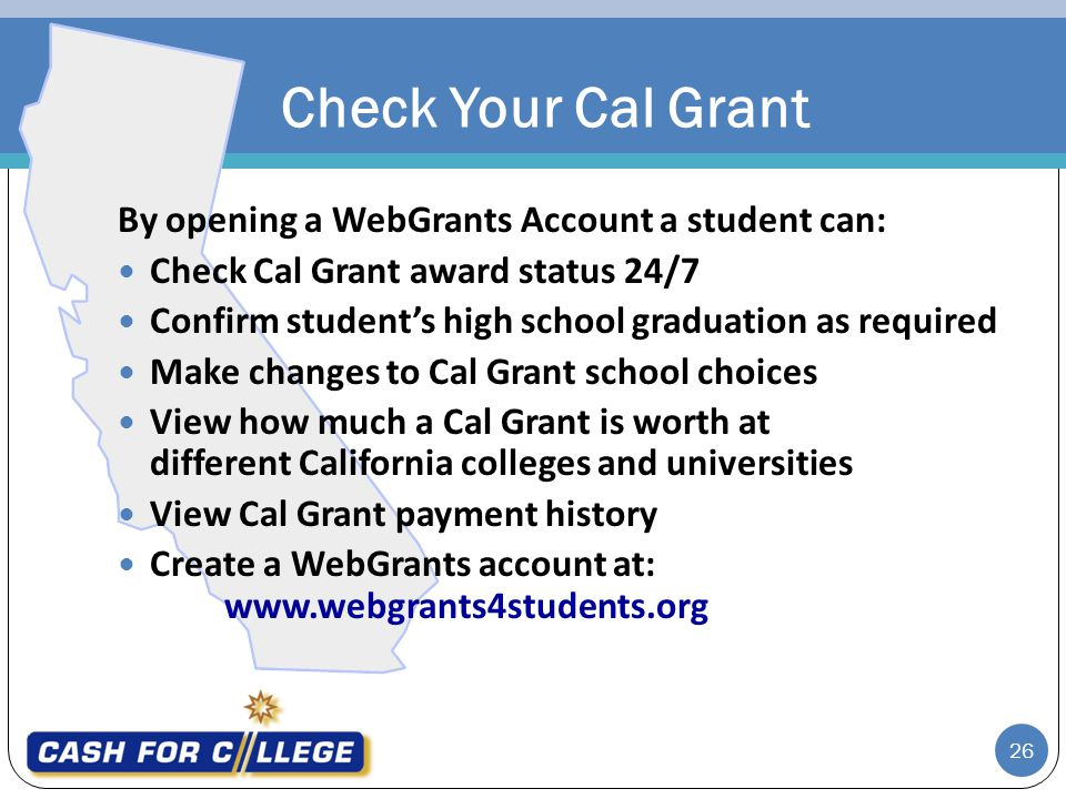 26 By opening a WebGrants Account a student can: Check Cal Grant award status 24/7 Confirm students high school graduation as required Make changes to Cal Grant school choices View how much a Cal Grant is worth at different California colleges and universities View Cal Grant payment history Create a WebGrants account at: www.webgrants4students.org Check Your Cal Grant