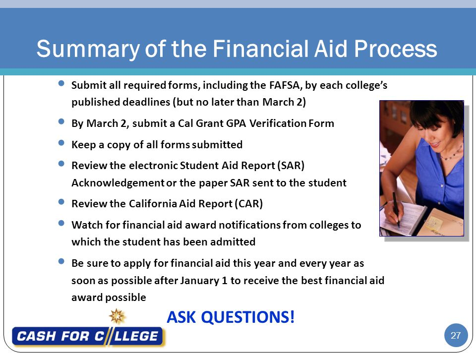 27 Submit all required forms, including the FAFSA, by each colleges published deadlines (but no later than March 2) By March 2, submit a Cal Grant GPA Verification Form Keep a copy of all forms submitted Review the electronic Student Aid Report (SAR) Acknowledgement or the paper SAR sent to the student Review the California Aid Report (CAR) Watch for financial aid award notifications from colleges to which the student has been admitted Be sure to apply for financial aid this year and every year as soon as possible after January 1 to receive the best financial aid award possible ASK QUESTIONS.