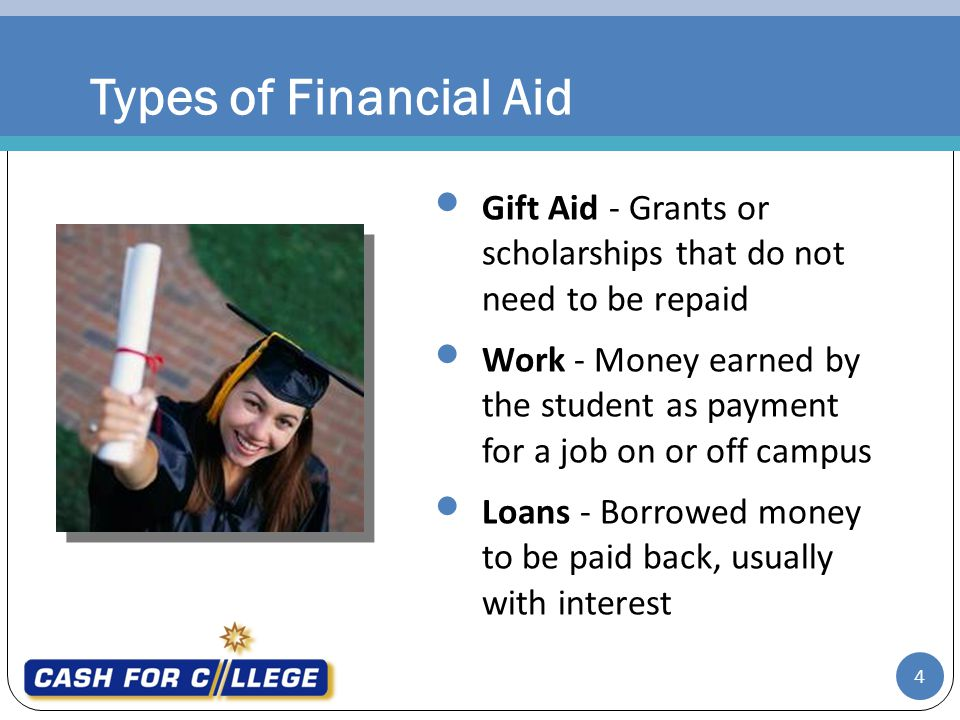 Types of Financial Aid Gift Aid - Grants or scholarships that do not need to be repaid Work - Money earned by the student as payment for a job on or off campus Loans - Borrowed money to be paid back, usually with interest 4