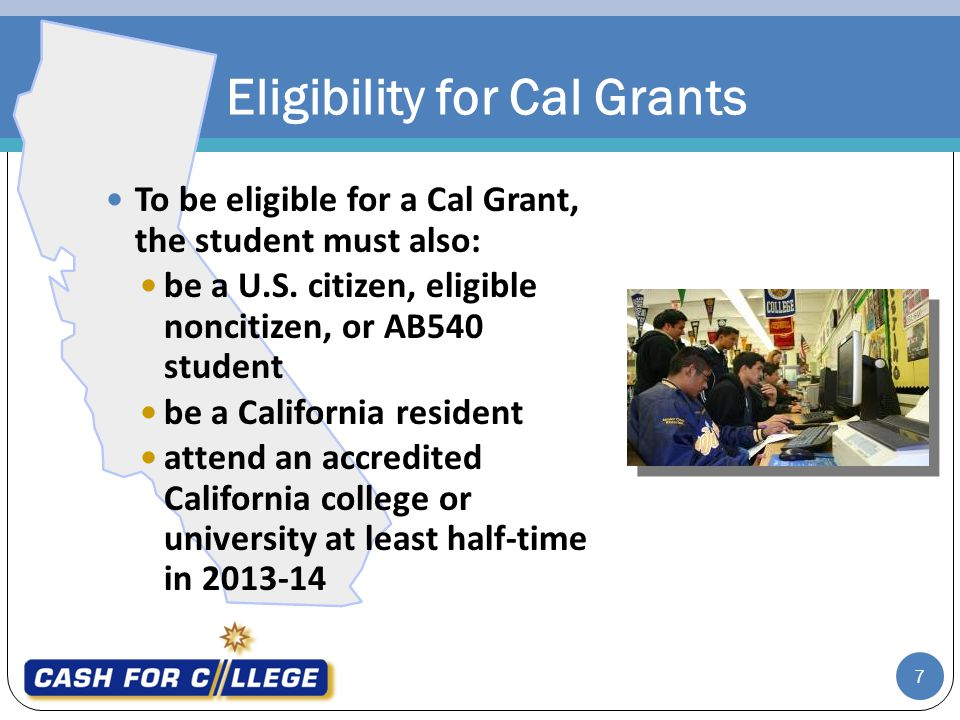 Possible Cal Grant and Federal Pell Maximum Awards 8 If you qualify for Cal Grant, amounts vary depending on the school that you attend, your financial need, your year in college and your enrollment status (full or part-time) If you qualify for the Federal Pell Grant, amounts vary depending on your family contribution and your enrollment status (full or part-time) Other eligibility requirements may apply Cal Grant* (Up to $12,192) 1FAFSA or California Dream Act Application 2Your GPA 3Apply by March 2 Federal Pell Grant (up to $5,550) 1FAFSA = Up to $17,742 maximum annually * Check for eligible schools at: www.csac.ca.gov +