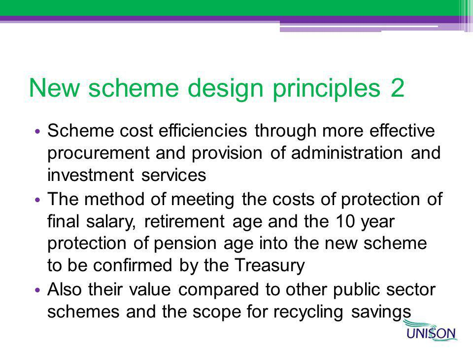 New scheme design principles 2 Scheme cost efficiencies through more effective procurement and provision of administration and investment services The method of meeting the costs of protection of final salary, retirement age and the 10 year protection of pension age into the new scheme to be confirmed by the Treasury Also their value compared to other public sector schemes and the scope for recycling savings