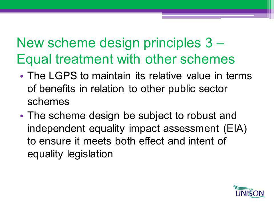 New scheme design principles 3 – Equal treatment with other schemes The LGPS to maintain its relative value in terms of benefits in relation to other public sector schemes The scheme design be subject to robust and independent equality impact assessment (EIA) to ensure it meets both effect and intent of equality legislation