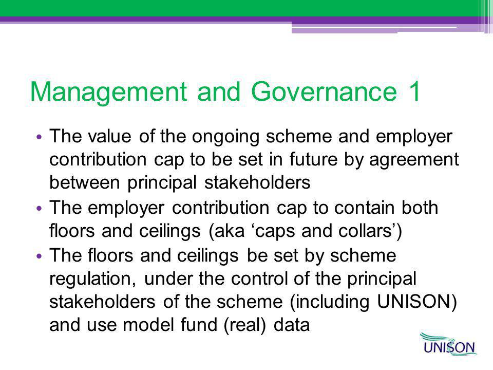 Management and Governance 1 The value of the ongoing scheme and employer contribution cap to be set in future by agreement between principal stakeholders The employer contribution cap to contain both floors and ceilings (aka caps and collars) The floors and ceilings be set by scheme regulation, under the control of the principal stakeholders of the scheme (including UNISON) and use model fund (real) data