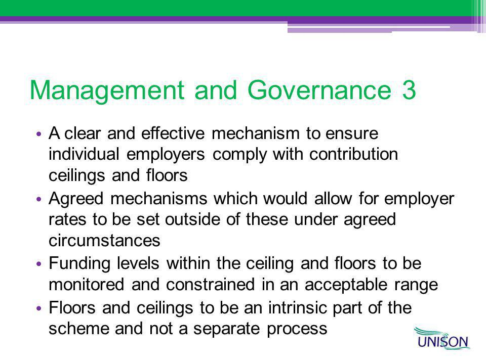 Management and Governance 3 A clear and effective mechanism to ensure individual employers comply with contribution ceilings and floors Agreed mechanisms which would allow for employer rates to be set outside of these under agreed circumstances Funding levels within the ceiling and floors to be monitored and constrained in an acceptable range Floors and ceilings to be an intrinsic part of the scheme and not a separate process