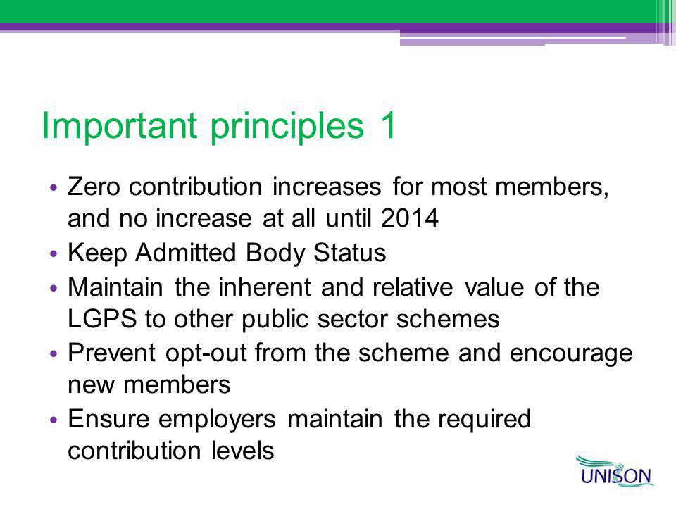 Important principles 1 Zero contribution increases for most members, and no increase at all until 2014 Keep Admitted Body Status Maintain the inherent and relative value of the LGPS to other public sector schemes Prevent opt-out from the scheme and encourage new members Ensure employers maintain the required contribution levels