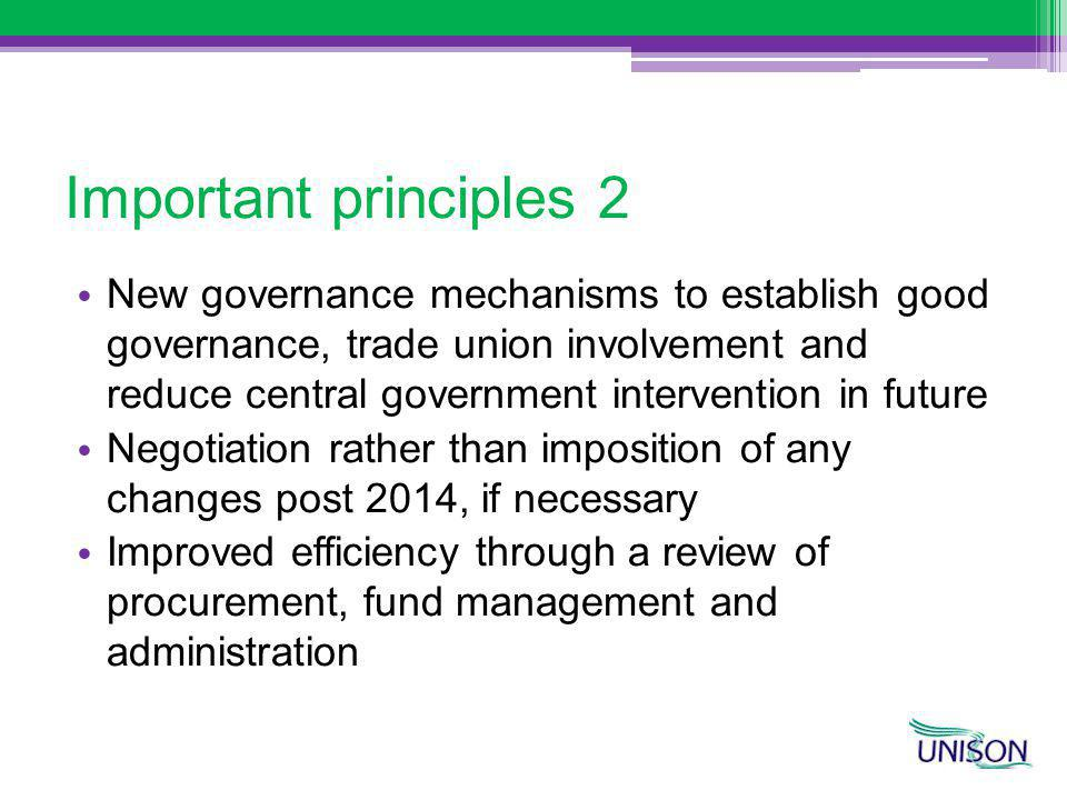 Important principles 2 New governance mechanisms to establish good governance, trade union involvement and reduce central government intervention in future Negotiation rather than imposition of any changes post 2014, if necessary Improved efficiency through a review of procurement, fund management and administration