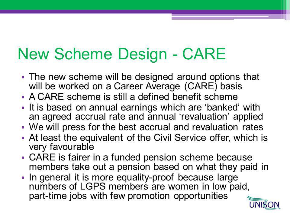 New Scheme Design - CARE The new scheme will be designed around options that will be worked on a Career Average (CARE) basis A CARE scheme is still a defined benefit scheme It is based on annual earnings which are banked with an agreed accrual rate and annual revaluation applied We will press for the best accrual and revaluation rates At least the equivalent of the Civil Service offer, which is very favourable CARE is fairer in a funded pension scheme because members take out a pension based on what they paid in In general it is more equality-proof because large numbers of LGPS members are women in low paid, part-time jobs with few promotion opportunities