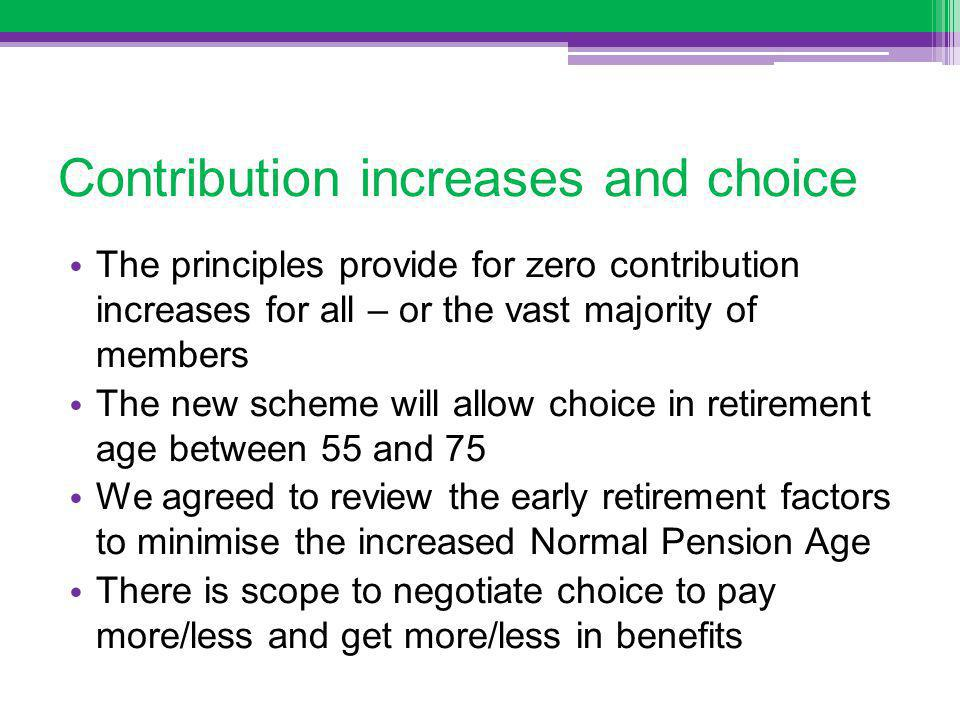 Contribution increases and choice The principles provide for zero contribution increases for all – or the vast majority of members The new scheme will allow choice in retirement age between 55 and 75 We agreed to review the early retirement factors to minimise the increased Normal Pension Age There is scope to negotiate choice to pay more/less and get more/less in benefits