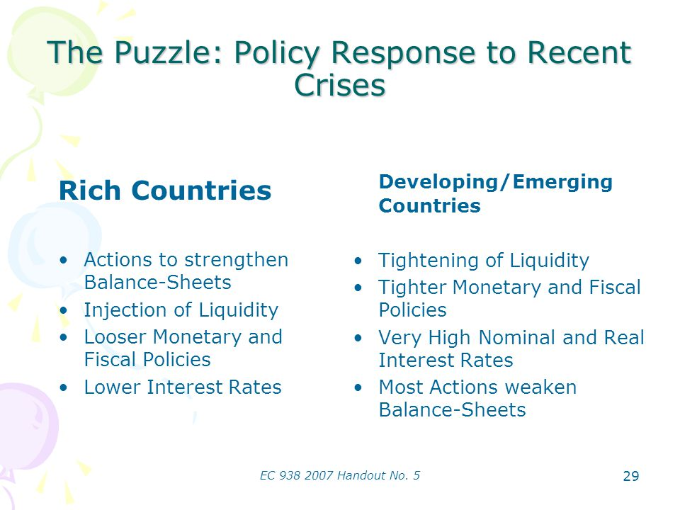 EC 938 2007 Handout No. 5 29 The Puzzle: Policy Response to Recent Crises Rich Countries Actions to strengthen Balance-Sheets Injection of Liquidity L