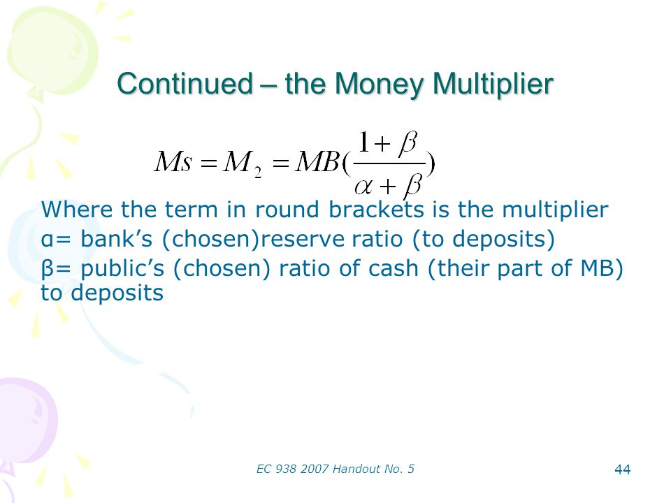 EC 938 2007 Handout No. 5 44 Continued – the Money Multiplier Where the term in round brackets is the multiplier α= banks (chosen)reserve ratio (to de