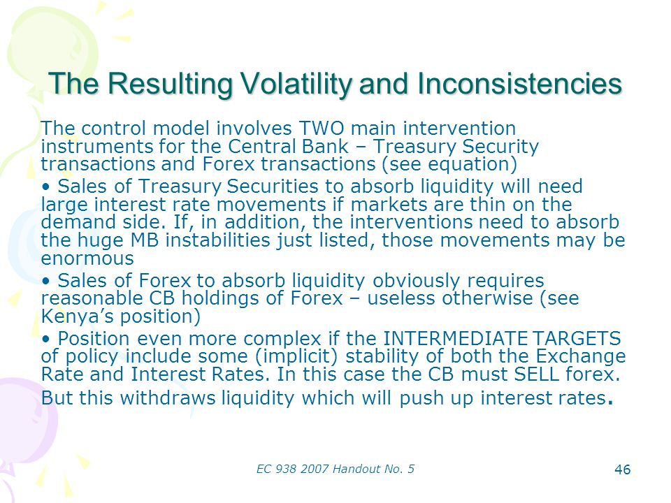 EC 938 2007 Handout No. 5 46 The Resulting Volatility and Inconsistencies The control model involves TWO main intervention instruments for the Central