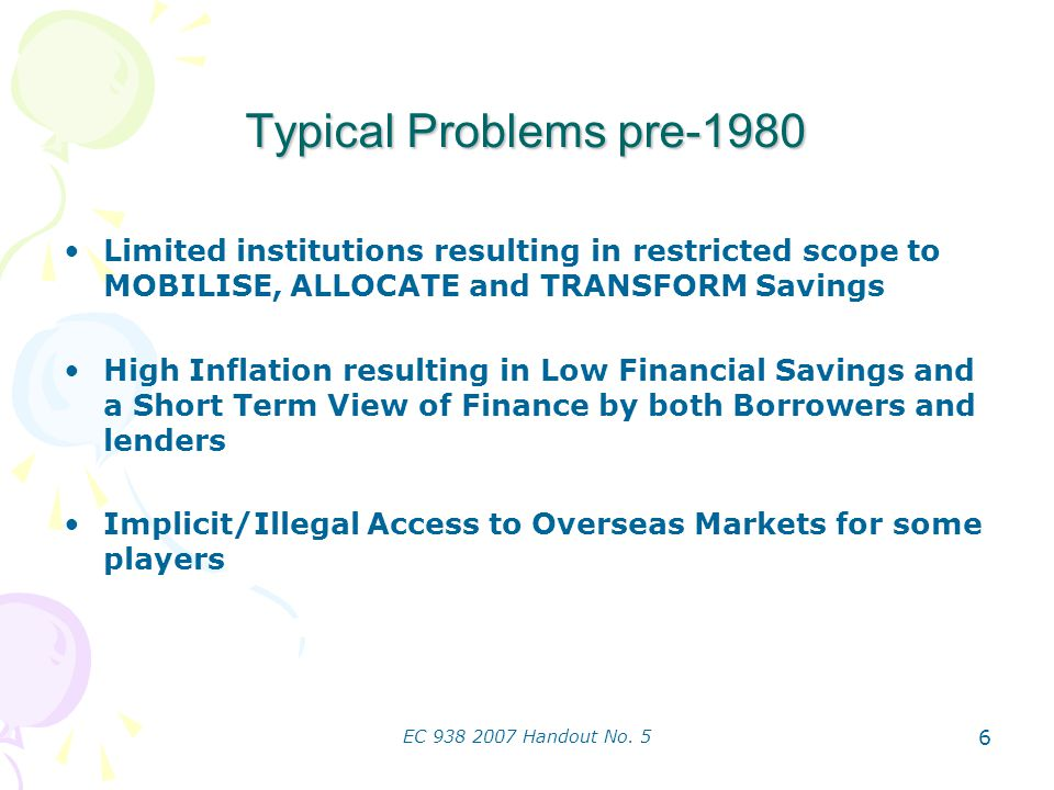 EC 938 2007 Handout No. 5 6 Typical Problems pre-1980 Limited institutions resulting in restricted scope to MOBILISE, ALLOCATE and TRANSFORM Savings H