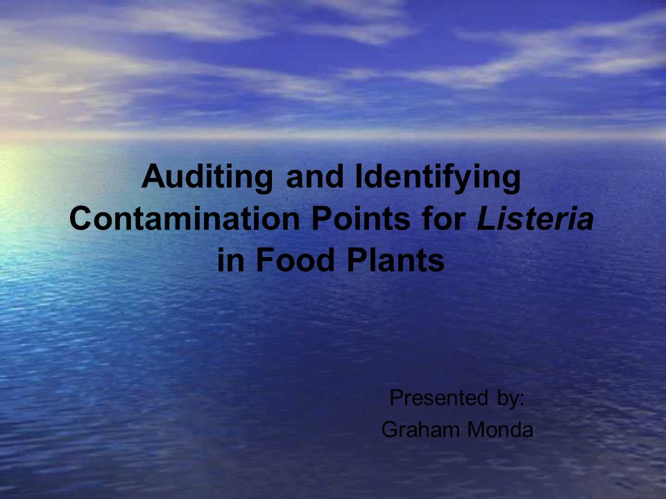 Auditing and Identifying Contamination Points for Listeria in Food Plants Presented by: Graham Monda