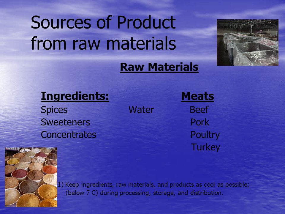 Sources of Product from raw materials Raw Materials Ingredients: Meats Spices Water Beef Sweeteners Pork Concentrates Poultry Turkey 1) Keep ingredients, raw materials, and products as cool as possible; (below 7 C) during processing, storage, and distribution.