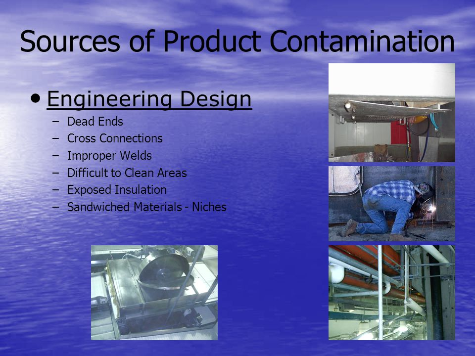 Sources of Product Contamination Engineering Design – –Dead Ends – –Cross Connections – –Improper Welds – –Difficult to Clean Areas – –Exposed Insulation – –Sandwiched Materials - Niches