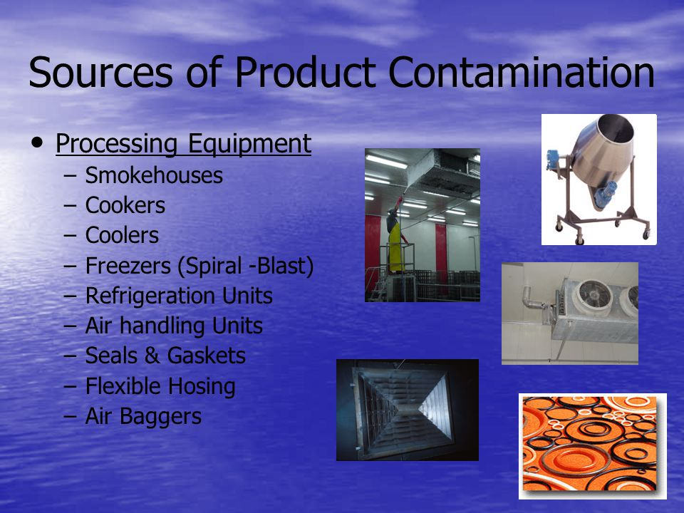 Sources of Product Contamination Processing Equipment – –Smokehouses – –Cookers – –Coolers – –Freezers (Spiral -Blast) – –Refrigeration Units – –Air handling Units – –Seals & Gaskets – –Flexible Hosing – –Air Baggers