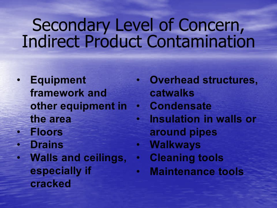 Secondary Level of Concern, Indirect Product Contamination Equipment framework and other equipment in the area Floors Drains Walls and ceilings, especially if cracked Overhead structures, catwalks Condensate Insulation in walls or around pipes Walkways Cleaning tools Maintenance tools