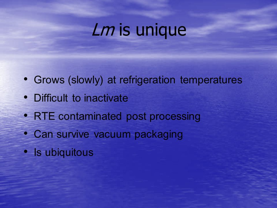 Lm is unique Grows (slowly) at refrigeration temperatures Difficult to inactivate RTE contaminated post processing Can survive vacuum packaging Is ubiquitous