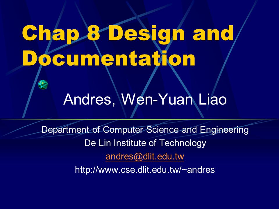 Chap 8 Design and Documentation Andres, Wen-Yuan Liao Department of Computer Science and Engineering De Lin Institute of Technology andres@dlit.edu.tw