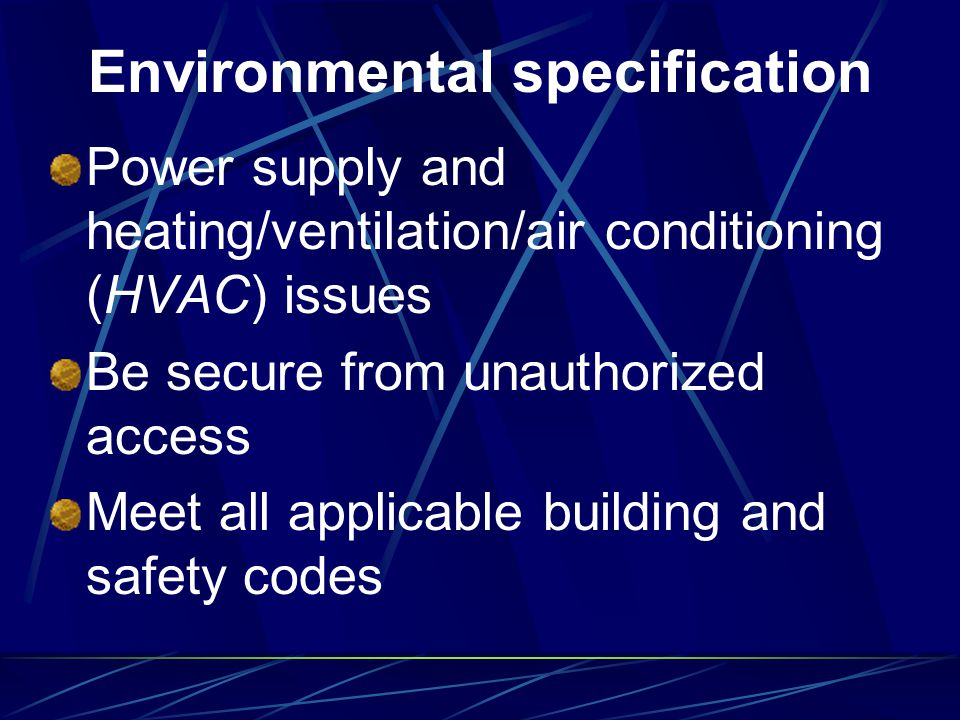 Environmental specification Power supply and heating/ventilation/air conditioning (HVAC) issues Be secure from unauthorized access Meet all applicable