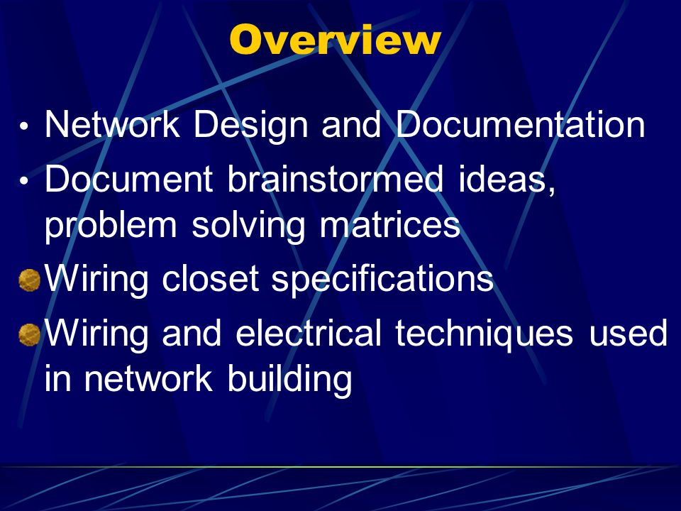 Overview Network Design and Documentation Document brainstormed ideas, problem solving matrices Wiring closet specifications Wiring and electrical tec
