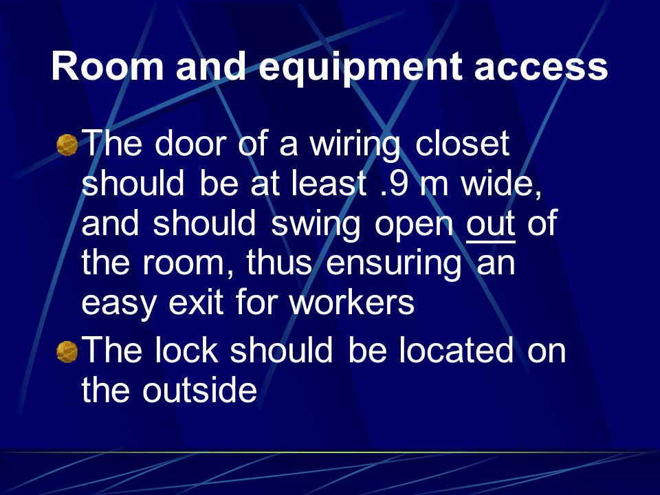 Room and equipment access The door of a wiring closet should be at least.9 m wide, and should swing open out of the room, thus ensuring an easy exit f