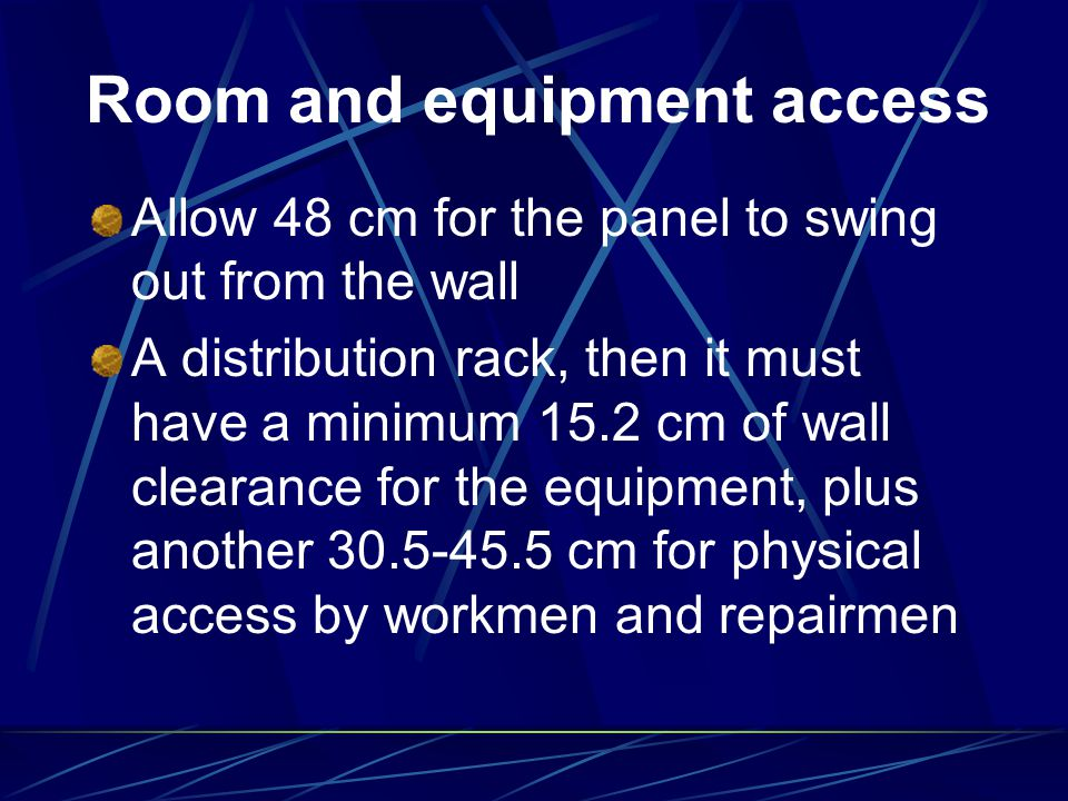 Room and equipment access Allow 48 cm for the panel to swing out from the wall A distribution rack, then it must have a minimum 15.2 cm of wall cleara