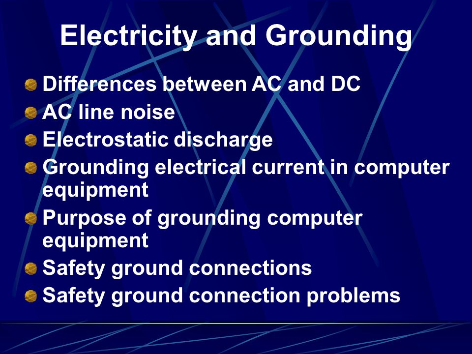 Electricity and Grounding Differences between AC and DC AC line noise Electrostatic discharge Grounding electrical current in computer equipment Purpo