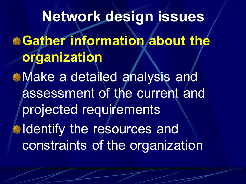 Network design issues Gather information about the organization Make a detailed analysis and assessment of the current and projected requirements Iden