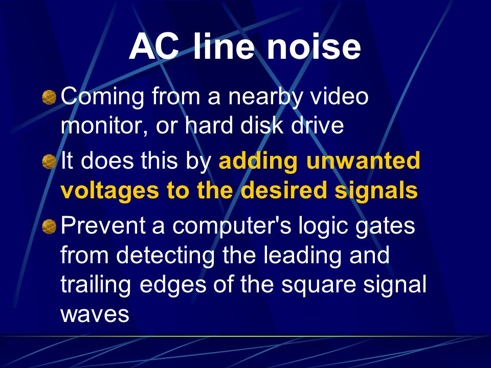 AC line noise Coming from a nearby video monitor, or hard disk drive It does this by adding unwanted voltages to the desired signals Prevent a compute