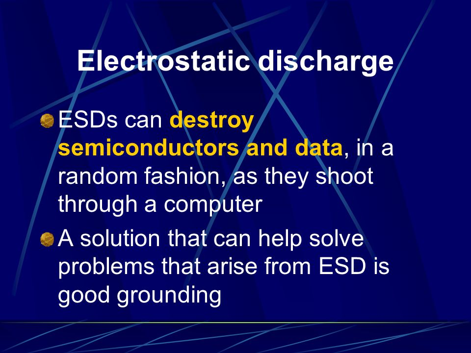 Electrostatic discharge ESDs can destroy semiconductors and data, in a random fashion, as they shoot through a computer A solution that can help solve