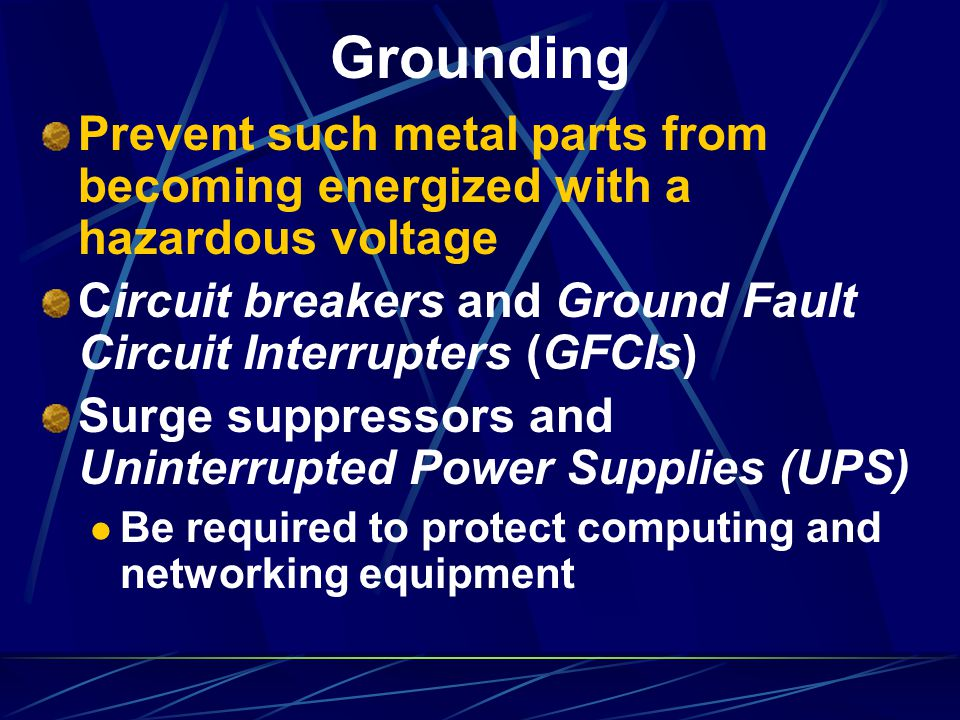 Grounding Prevent such metal parts from becoming energized with a hazardous voltage Circuit breakers and Ground Fault Circuit Interrupters (GFCIs) Sur