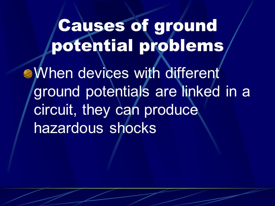 Causes of ground potential problems When devices with different ground potentials are linked in a circuit, they can produce hazardous shocks