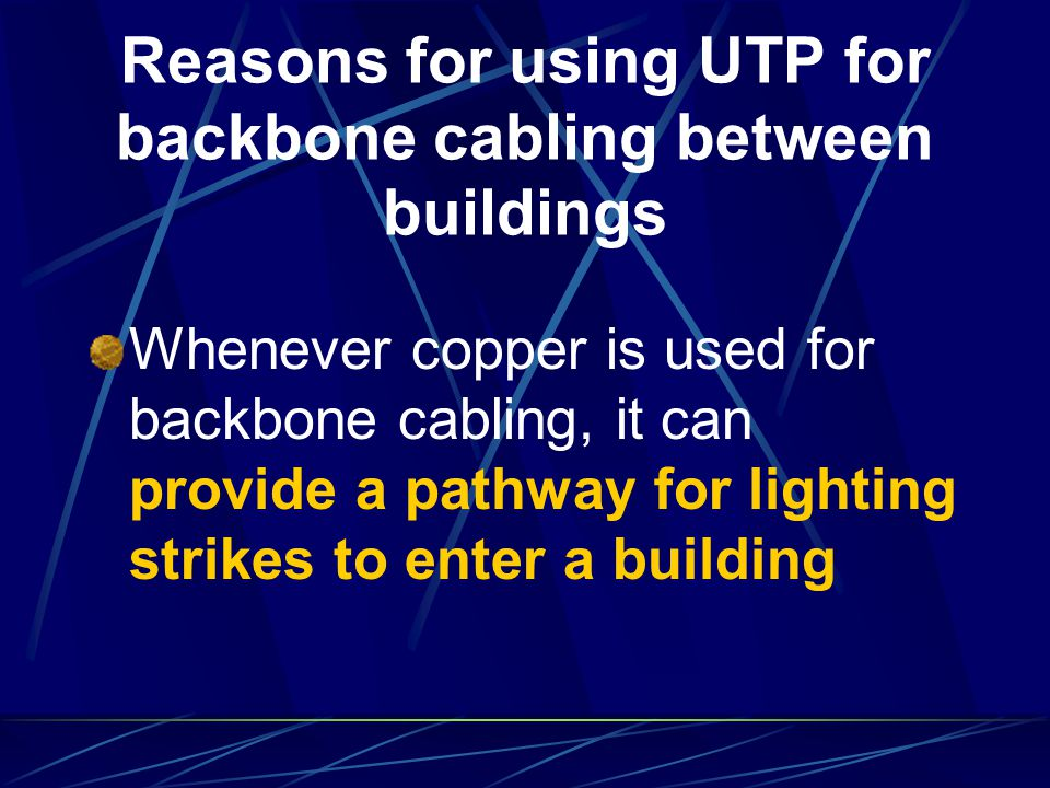 Reasons for using UTP for backbone cabling between buildings Whenever copper is used for backbone cabling, it can provide a pathway for lighting strik