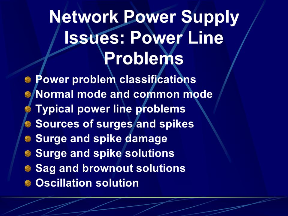 Network Power Supply Issues: Power Line Problems Power problem classifications Normal mode and common mode Typical power line problems Sources of surg