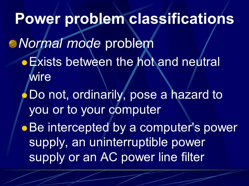 Power problem classifications Normal mode problem Exists between the hot and neutral wire Do not, ordinarily, pose a hazard to you or to your computer